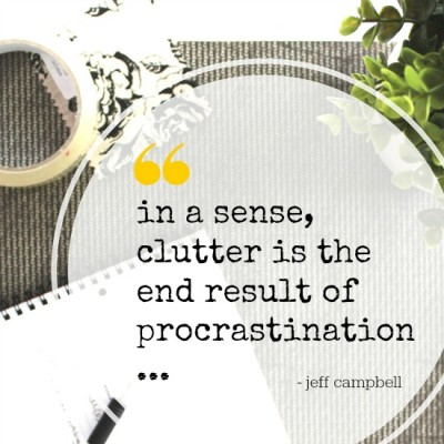 Clutter is the end result of procrastination