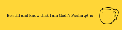 Be still and know that I am God __ Psalm 46_10
