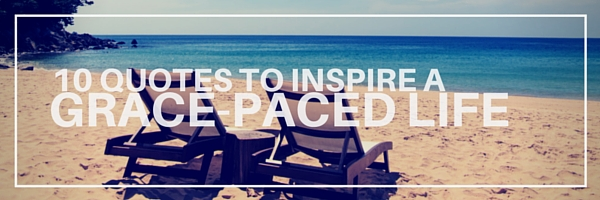 10 Quotes to Inspire A Grace-Paced Life